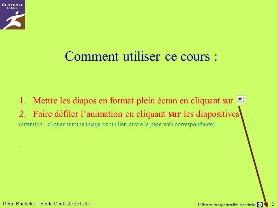 Utilisation ou copie interdites sans citation Rémi Bachelet – Ecole Centrale de Lille 2 Comment utiliser ce cours : 1.Mettre les diapos en format plei