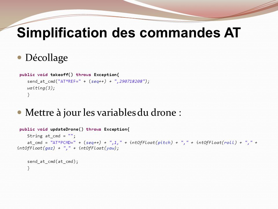 Simplification des commandes AT Décollage public void takeoff() throws Exception{ send_at_cmd( AT*REF= + (seq++) + ,290718208 ); waiting(3); } Mettre à jour les variables du drone : public void updateDrone() throws Exception{ String at_cmd = ; at_cmd = AT*PCMD= + (seq++) + ,1, + intOfFloat(pitch) + , + intOfFloat(roll) + , + intOfFloat(gaz) + , + intOfFloat(yaw); send_at_cmd(at_cmd); }