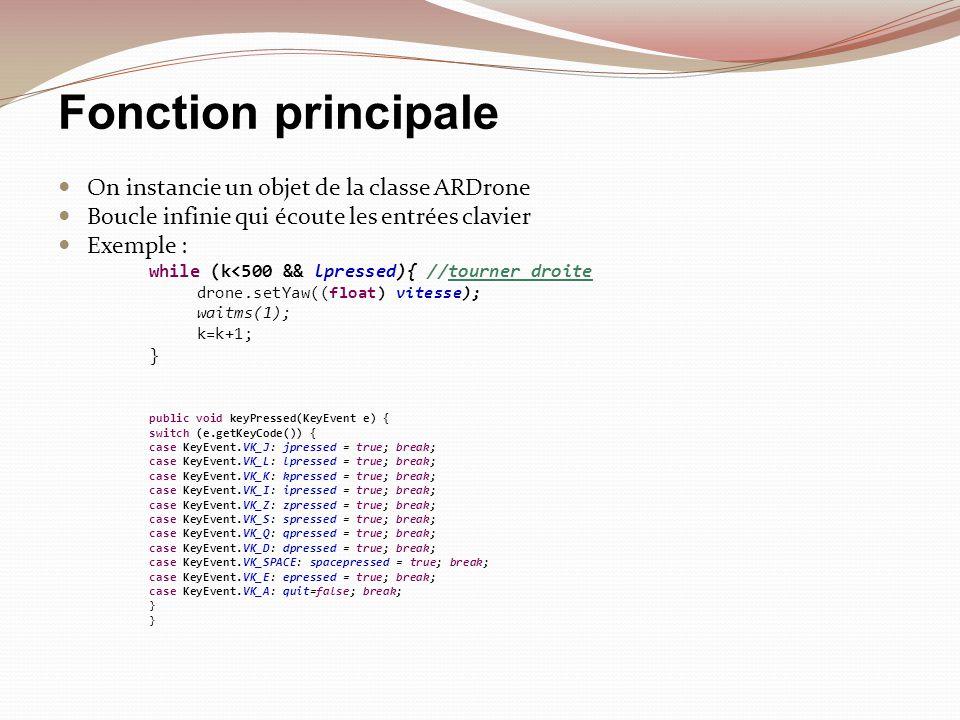 Fonction principale On instancie un objet de la classe ARDrone Boucle infinie qui écoute les entrées clavier Exemple : while (k<500 && lpressed){ //to