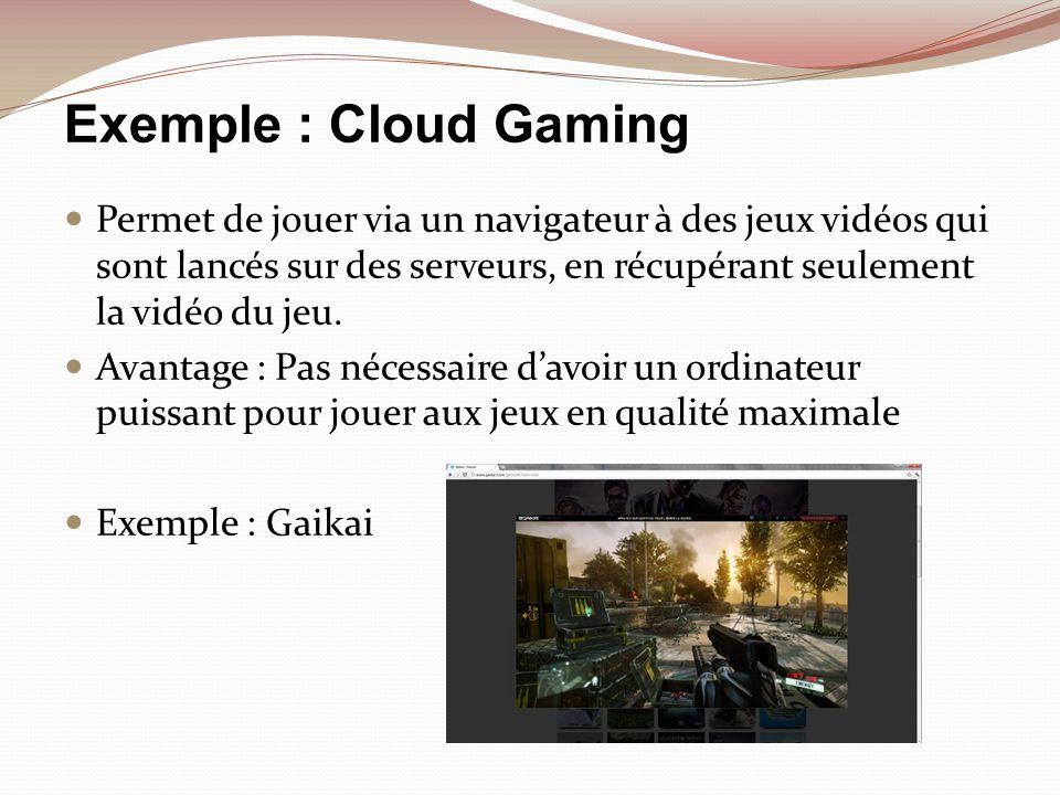 Exemple : Cloud Gaming Permet de jouer via un navigateur à des jeux vidéos qui sont lancés sur des serveurs, en récupérant seulement la vidéo du jeu.