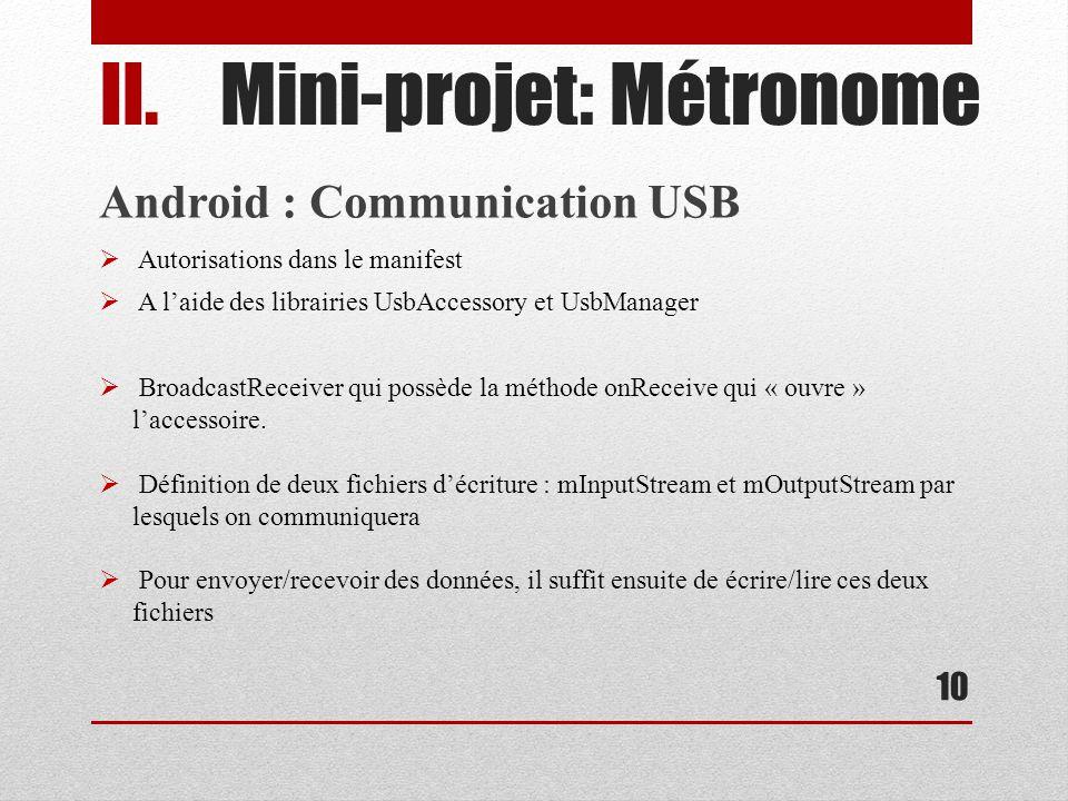 10 II.Mini-projet: Métronome Android : Communication USB Autorisations dans le manifest A laide des librairies UsbAccessory et UsbManager BroadcastReceiver qui possède la méthode onReceive qui « ouvre » laccessoire.