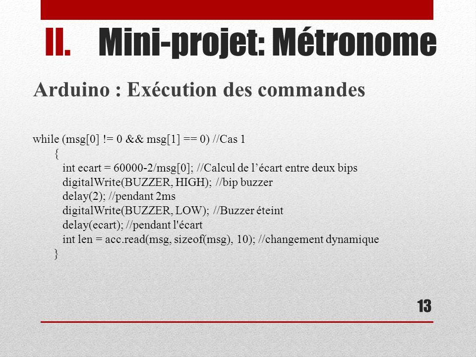 13 II.Mini-projet: Métronome Arduino : Exécution des commandes while (msg[0] != 0 && msg[1] == 0) //Cas 1 { int ecart = 60000-2/msg[0]; //Calcul de lécart entre deux bips digitalWrite(BUZZER, HIGH); //bip buzzer delay(2); //pendant 2ms digitalWrite(BUZZER, LOW); //Buzzer éteint delay(ecart); //pendant l écart int len = acc.read(msg, sizeof(msg), 10); //changement dynamique }