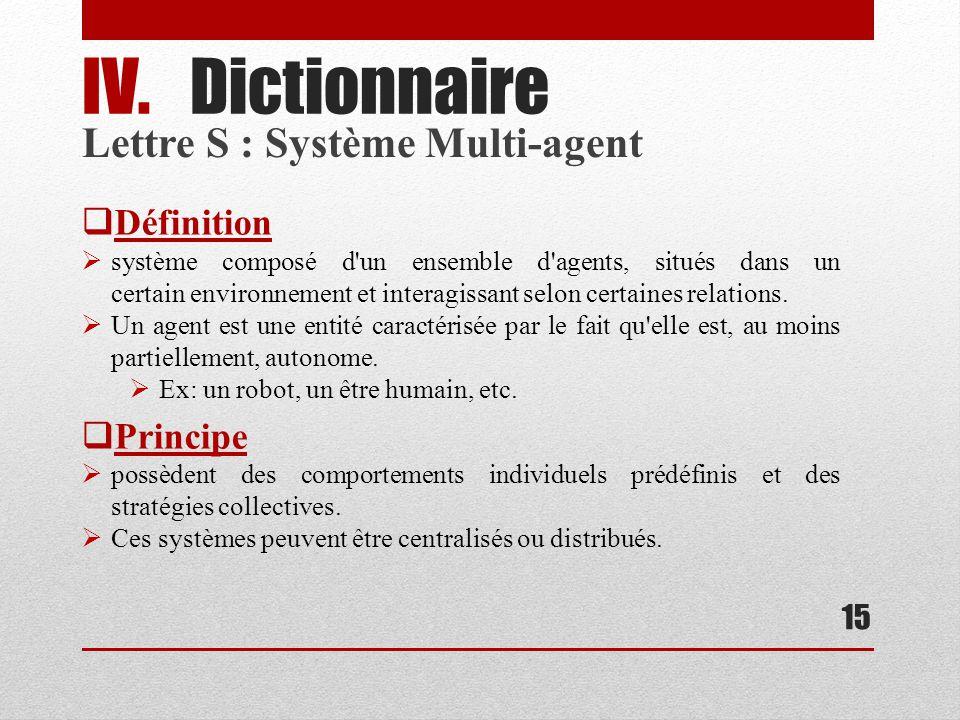 15 IV.Dictionnaire Définition système composé d un ensemble d agents, situés dans un certain environnement et interagissant selon certaines relations.