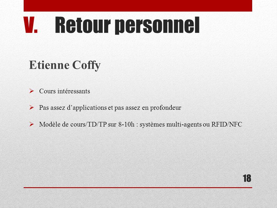18 V.Retour personnel Etienne Coffy Cours intéressants Pas assez dapplications et pas assez en profondeur Modèle de cours/TD/TP sur 8-10h : systèmes multi-agents ou RFID/NFC