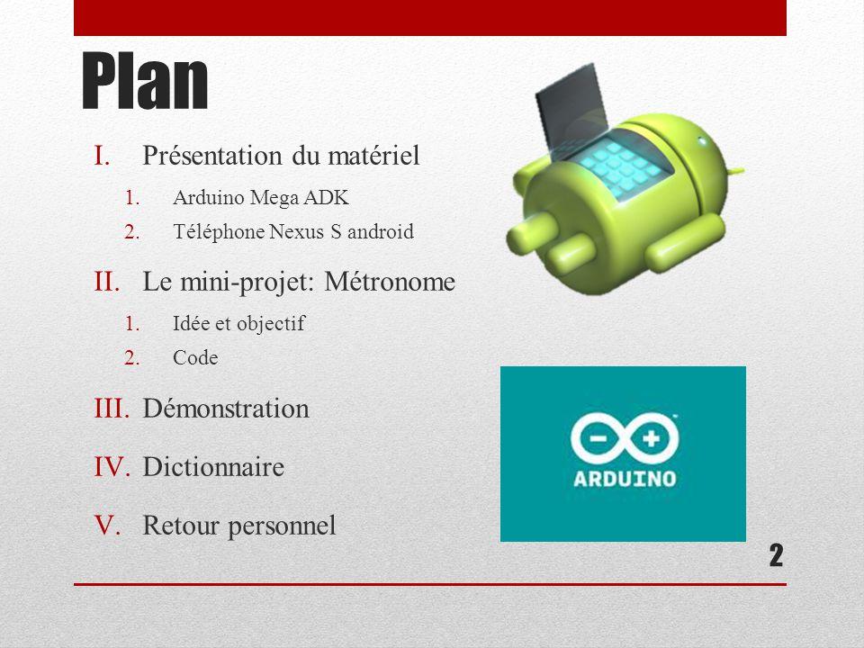Plan I.Présentation du matériel 1.Arduino Mega ADK 2.Téléphone Nexus S android II.Le mini-projet: Métronome 1.Idée et objectif 2.Code III.Démonstration IV.Dictionnaire V.Retour personnel 2