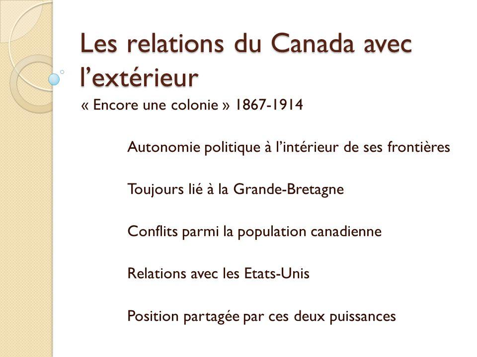 Les relations du Canada avec lextérieur « Encore une colonie » 1867-1914 Autonomie politique à lintérieur de ses frontières Toujours lié à la Grande-Bretagne Conflits parmi la population canadienne Relations avec les Etats-Unis Position partagée par ces deux puissances