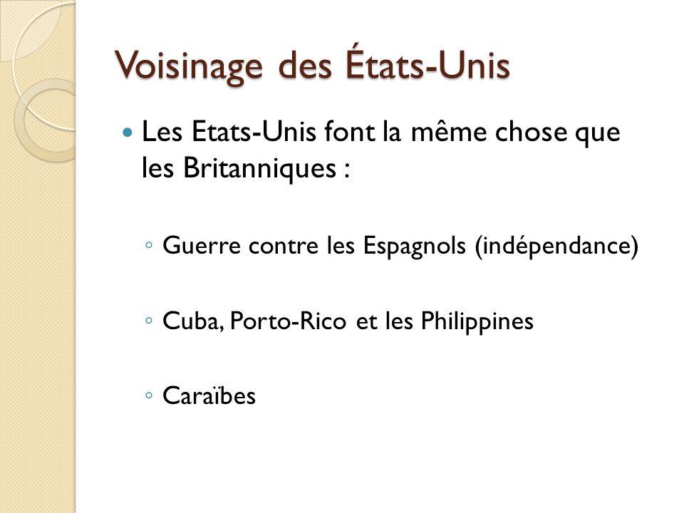 Voisinage des États-Unis Les Etats-Unis font la même chose que les Britanniques : Guerre contre les Espagnols (indépendance) Cuba, Porto-Rico et les Philippines Caraïbes