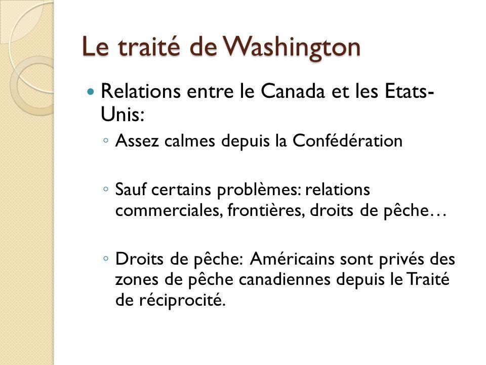 Le traité de Washington Relations entre le Canada et les Etats- Unis: Assez calmes depuis la Confédération Sauf certains problèmes: relations commerciales, frontières, droits de pêche… Droits de pêche: Américains sont privés des zones de pêche canadiennes depuis le Traité de réciprocité.