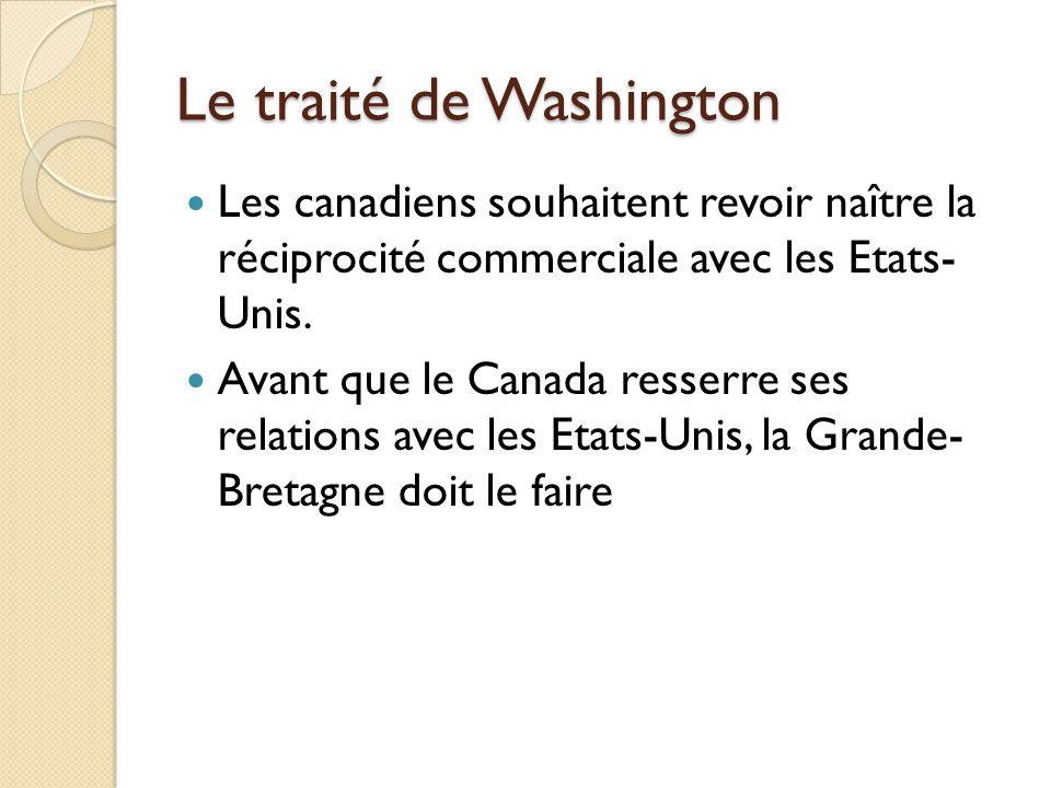 Le traité de Washington Les canadiens souhaitent revoir naître la réciprocité commerciale avec les Etats- Unis.