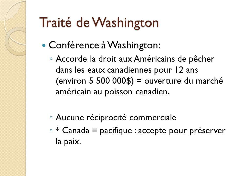 Traité de Washington Conférence à Washington: Accorde la droit aux Américains de pêcher dans les eaux canadiennes pour 12 ans (environ 5 500 000$) = ouverture du marché américain au poisson canadien.