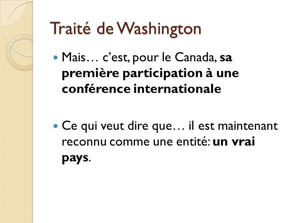 Traité de Washington Mais… cest, pour le Canada, sa première participation à une conférence internationale Ce qui veut dire que… il est maintenant reconnu comme une entité: un vrai pays.