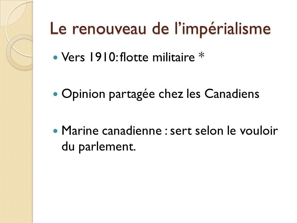 Le renouveau de limpérialisme Vers 1910: flotte militaire * Opinion partagée chez les Canadiens Marine canadienne : sert selon le vouloir du parlement.