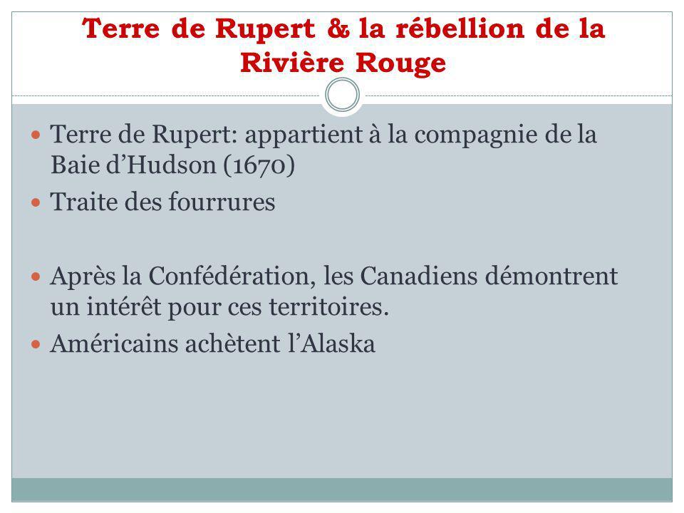 Terre de Rupert & la rébellion de la Rivière Rouge Ruperts Land Act 1868 Vendue au Canada pour 300 000 livres Le conflit de la Rivière Rouge débute en 1868 Métis vs colons anglophones Fort Garry automne 1869 Acte du Manitoba