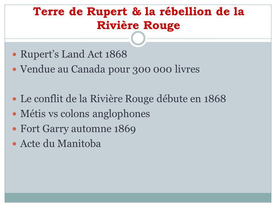 Terre de Rupert & la rébellion de la Rivière Rouge Ruperts Land Act 1868 Vendue au Canada pour 300 000 livres Le conflit de la Rivière Rouge débute en