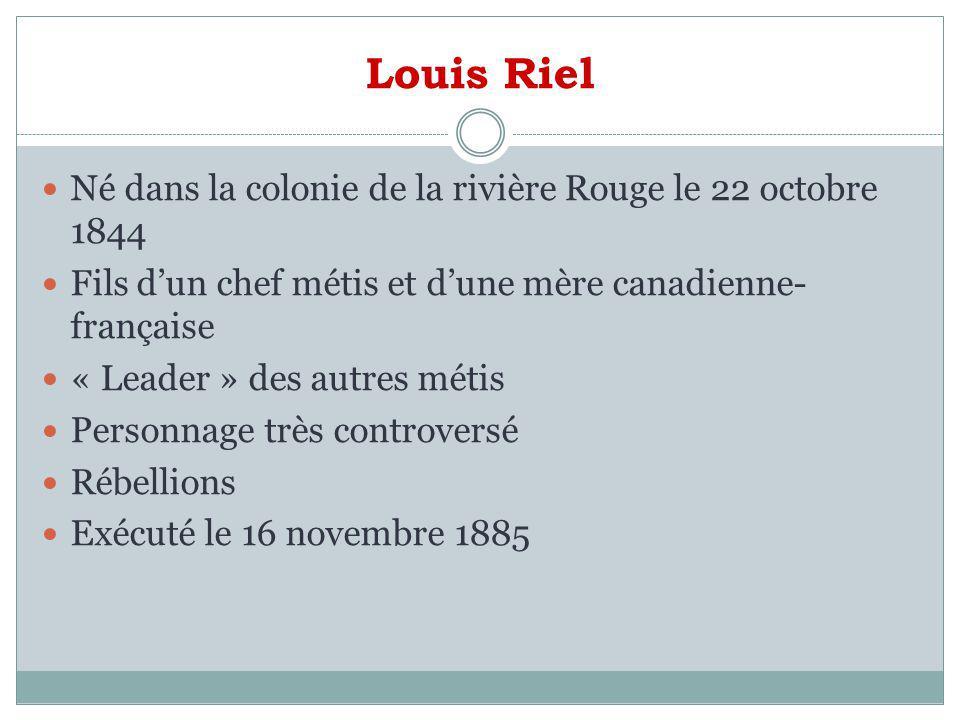Louis Riel Né dans la colonie de la rivière Rouge le 22 octobre 1844 Fils dun chef métis et dune mère canadienne- française « Leader » des autres méti