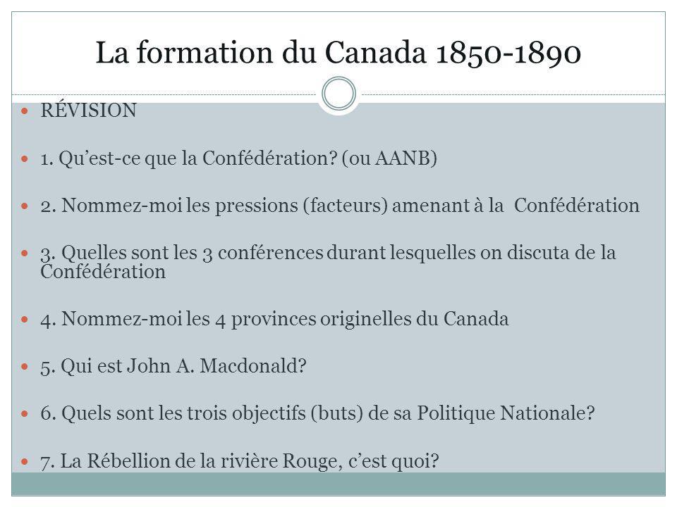 La formation du Canada 1850-1890 RÉVISION 1. Quest-ce que la Confédération? (ou AANB) 2. Nommez-moi les pressions (facteurs) amenant à la Confédératio