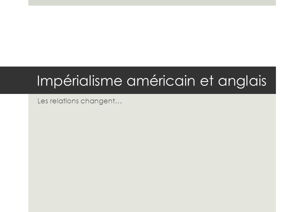 Impérialisme américain et anglais Les relations changent…