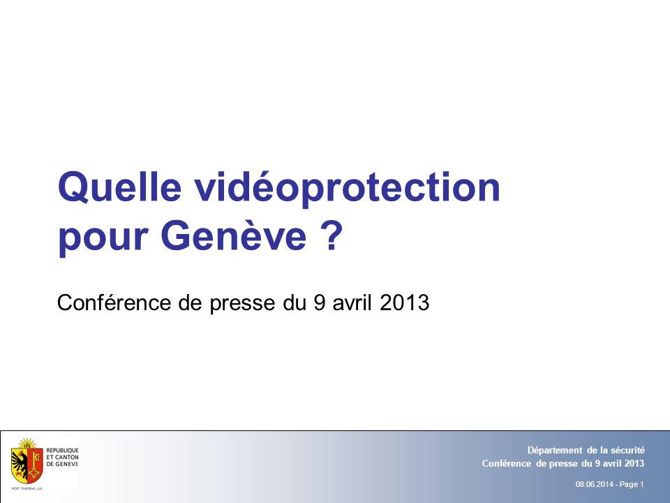 08.06.2014 - Page 1 Conférence de presse du 9 avril 2013 Département de la sécurité Quelle vidéoprotection pour Genève ? Conférence de presse du 9 avr