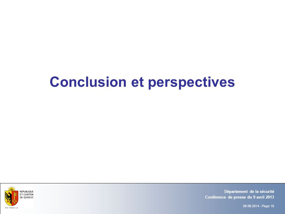 08.06.2014 - Page 18 Conférence de presse du 9 avril 2013 Département de la sécurité Conclusion et perspectives