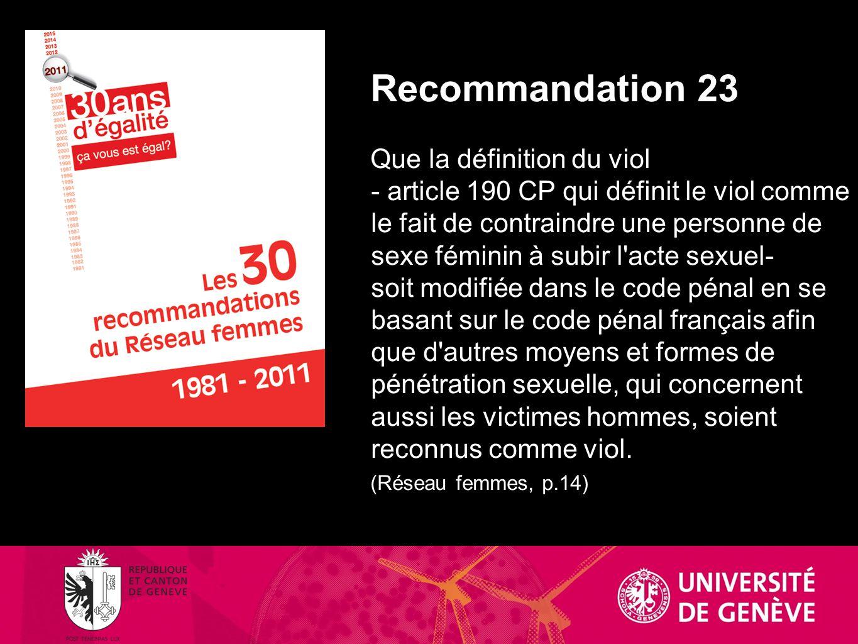 Recommandation 23 Que la définition du viol - article 190 CP qui définit le viol comme le fait de contraindre une personne de sexe féminin à subir l acte sexuel- soit modifiée dans le code pénal en se basant sur le code pénal français afin que d autres moyens et formes de pénétration sexuelle, qui concernent aussi les victimes hommes, soient reconnus comme viol.