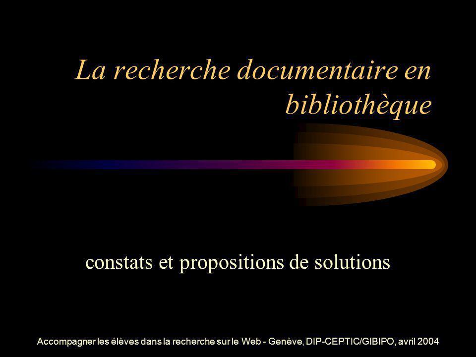 Accompagner les élèves dans la recherche sur le Web - Genève, DIP-CEPTIC/GIBIPO, avril 2004 La recherche documentaire en bibliothèque constats et prop