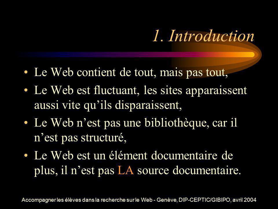 Accompagner les élèves dans la recherche sur le Web - Genève, DIP-CEPTIC/GIBIPO, avril 2004 1. Introduction Le Web contient de tout, mais pas tout, Le