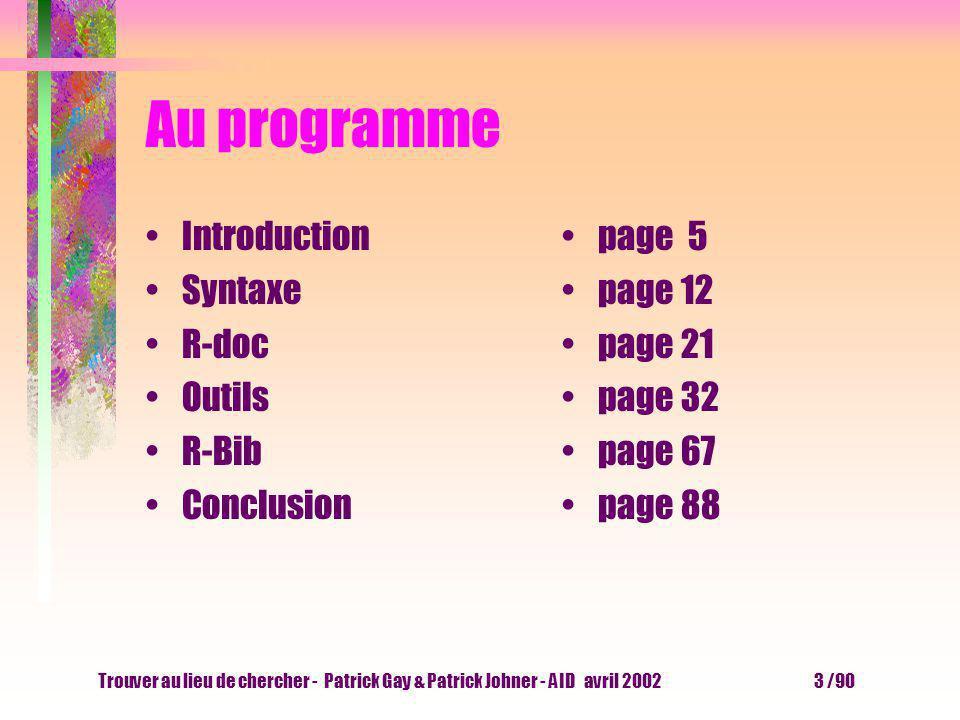 Trouver au lieu de chercher - Patrick Gay & Patrick Johner - AID avril 2002 3 /90 Au programme Introduction Syntaxe R-doc Outils R-Bib Conclusion page 5 page 12 page 21 page 32 page 67 page 88