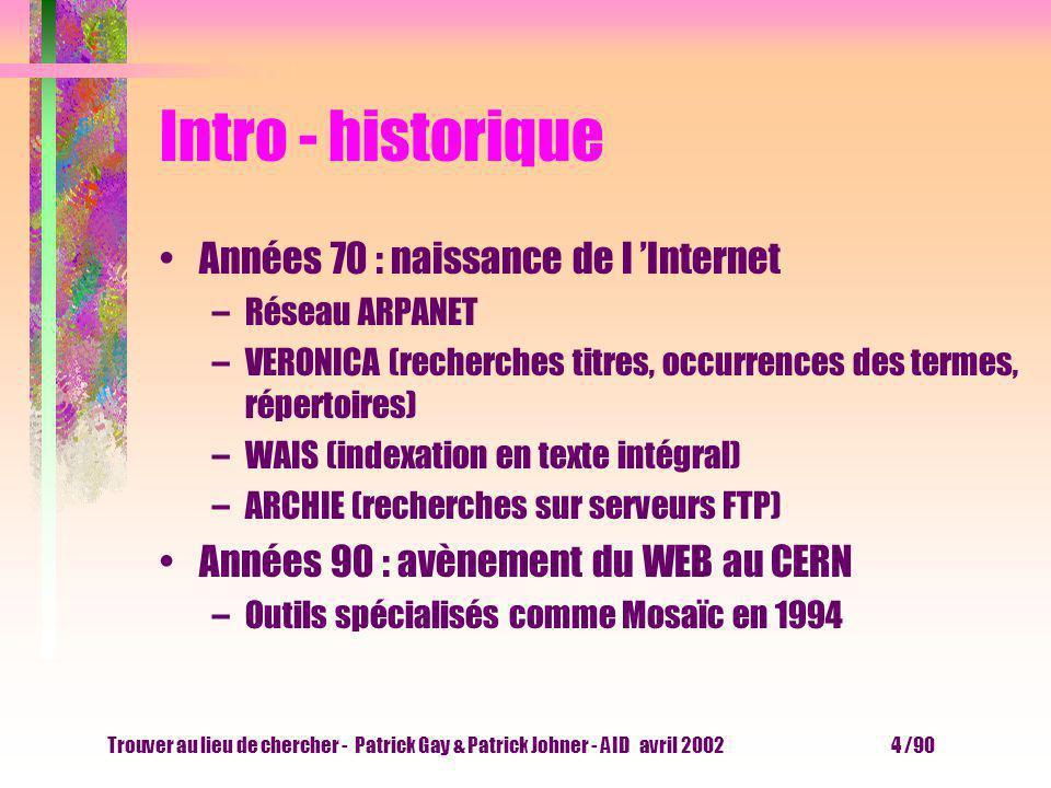 Trouver au lieu de chercher - Patrick Gay & Patrick Johner - AID avril 2002 4 /90 Intro - historique Années 70 : naissance de l Internet –Réseau ARPANET –VERONICA (recherches titres, occurrences des termes, répertoires) –WAIS (indexation en texte intégral) –ARCHIE (recherches sur serveurs FTP) Années 90 : avènement du WEB au CERN –Outils spécialisés comme Mosaïc en 1994