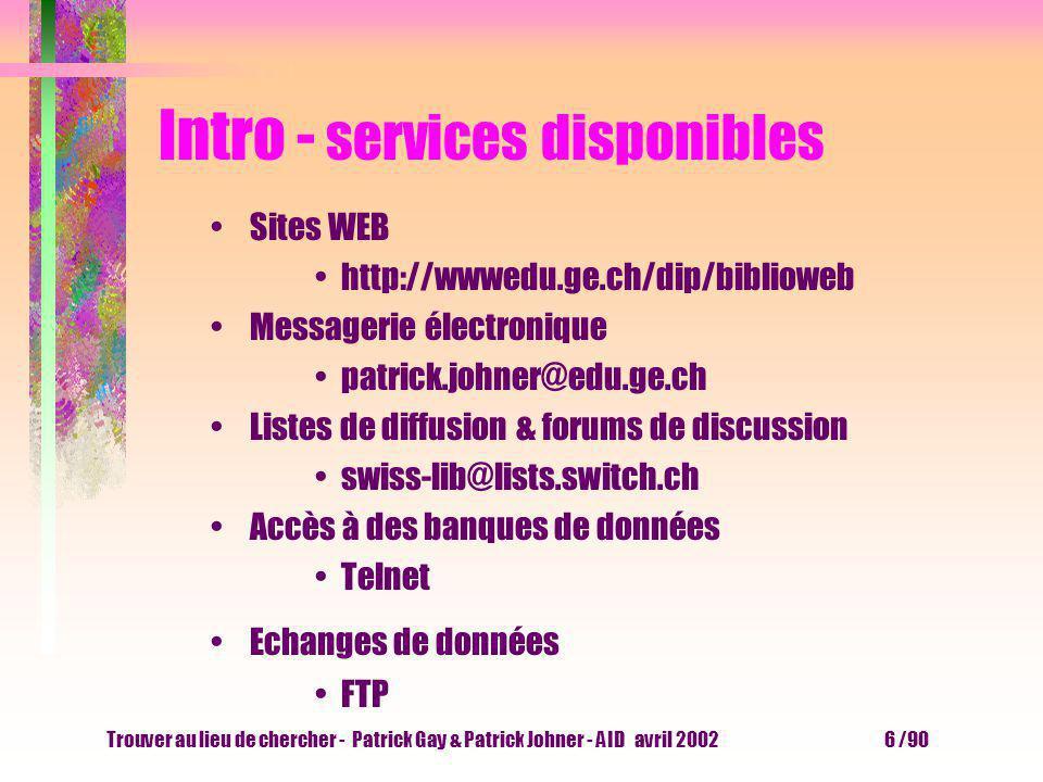 Trouver au lieu de chercher - Patrick Gay & Patrick Johner - AID avril 2002 6 /90 Intro - services disponibles Sites WEB http://wwwedu.ge.ch/dip/biblioweb Messagerie électronique patrick.johner@edu.ge.ch Listes de diffusion & forums de discussion swiss-lib@lists.switch.ch Accès à des banques de données Telnet Echanges de données FTP