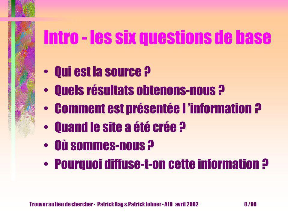 Trouver au lieu de chercher - Patrick Gay & Patrick Johner - AID avril 2002 8 /90 Intro - les six questions de base Qui est la source .