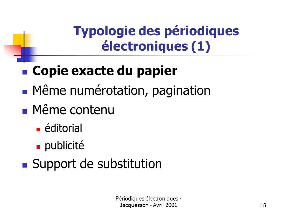 Périodiques électroniques - Jacquesson - Avril 200118 Typologie des périodiques électroniques (1) Copie exacte du papier Même numérotation, pagination Même contenu éditorial publicité Support de substitution