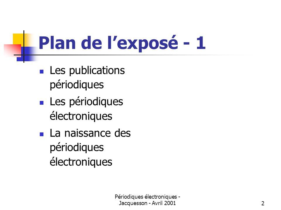 Périodiques électroniques - Jacquesson - Avril 20012 Plan de lexposé - 1 Les publications périodiques Les périodiques électroniques La naissance des périodiques électroniques