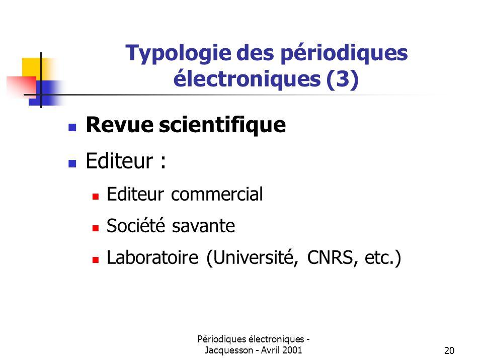 Périodiques électroniques - Jacquesson - Avril 200120 Typologie des périodiques électroniques (3) Revue scientifique Editeur : Editeur commercial Société savante Laboratoire (Université, CNRS, etc.)