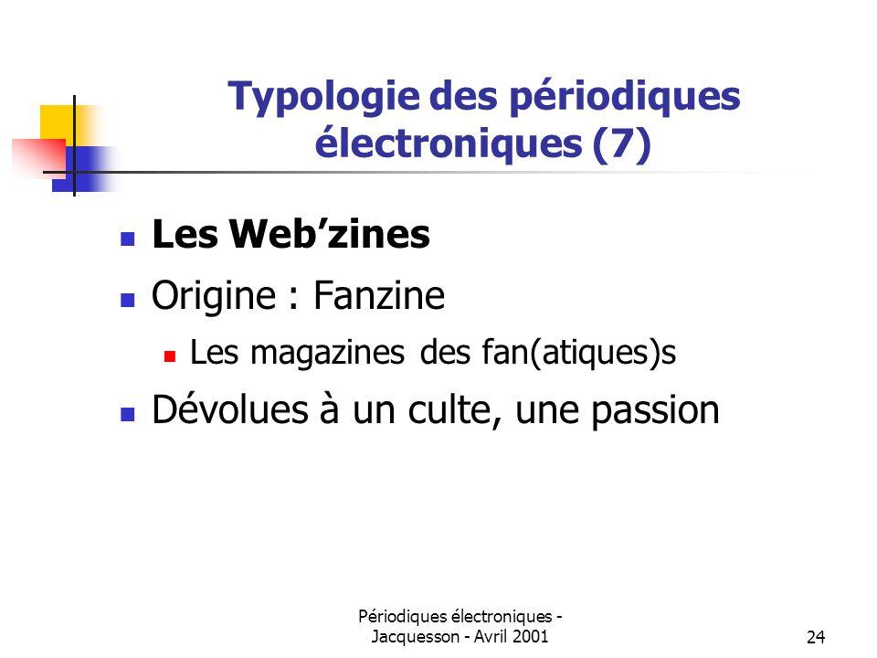 Périodiques électroniques - Jacquesson - Avril 200124 Typologie des périodiques électroniques (7) Les Webzines Origine : Fanzine Les magazines des fan(atiques)s Dévolues à un culte, une passion