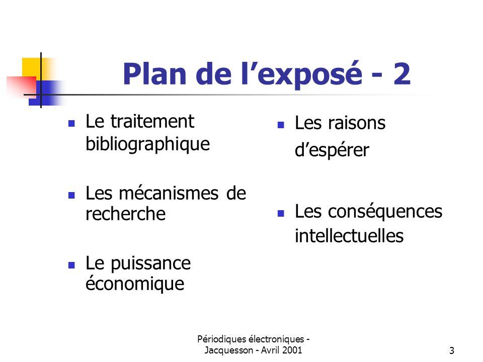 Périodiques électroniques - Jacquesson - Avril 20013 Plan de lexposé - 2 Le traitement bibliographique Les mécanismes de recherche Le puissance économique Les raisons despérer Les conséquences intellectuelles