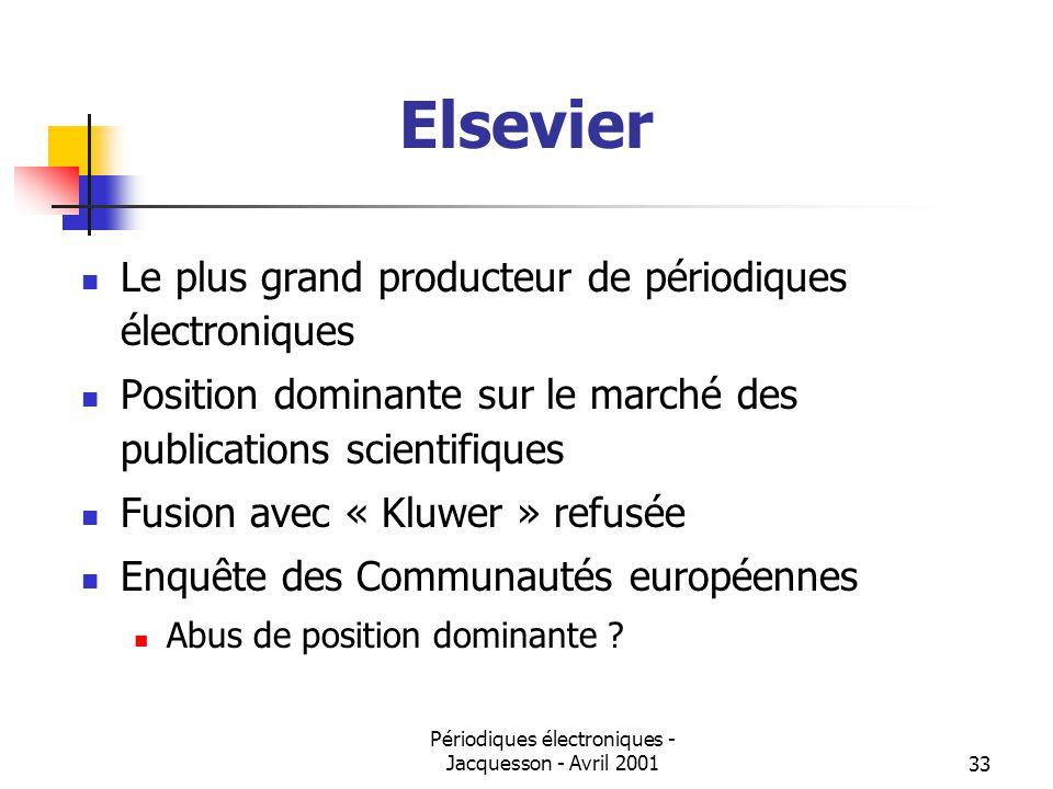 Périodiques électroniques - Jacquesson - Avril 200133 Elsevier Le plus grand producteur de périodiques électroniques Position dominante sur le marché des publications scientifiques Fusion avec « Kluwer » refusée Enquête des Communautés européennes Abus de position dominante