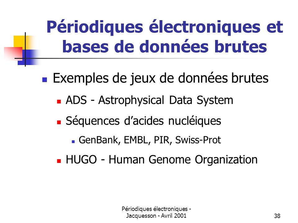 Périodiques électroniques - Jacquesson - Avril 200138 Périodiques électroniques et bases de données brutes Exemples de jeux de données brutes ADS - Astrophysical Data System Séquences dacides nucléiques GenBank, EMBL, PIR, Swiss-Prot HUGO - Human Genome Organization