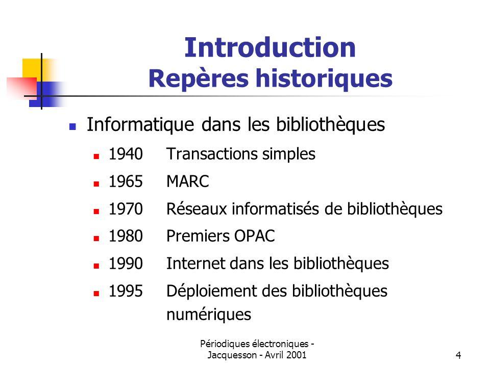 Périodiques électroniques - Jacquesson - Avril 20014 Introduction Repères historiques Informatique dans les bibliothèques 1940Transactions simples 1965MARC 1970Réseaux informatisés de bibliothèques 1980Premiers OPAC 1990Internet dans les bibliothèques 1995Déploiement des bibliothèques numériques