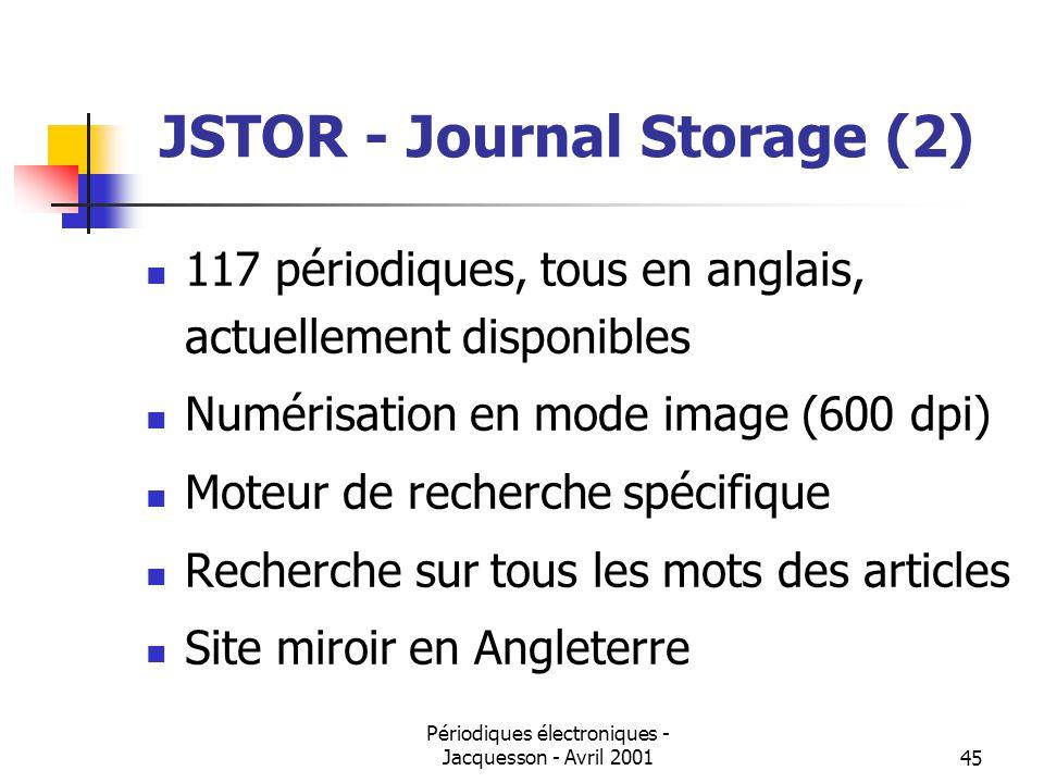 Périodiques électroniques - Jacquesson - Avril 200145 JSTOR - Journal Storage (2) 117 périodiques, tous en anglais, actuellement disponibles Numérisation en mode image (600 dpi) Moteur de recherche spécifique Recherche sur tous les mots des articles Site miroir en Angleterre