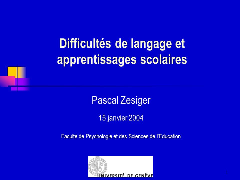 1 Difficultés de langage et apprentissages scolaires Pascal Zesiger 15 janvier 2004 Faculté de Psychologie et des Sciences de lEducation