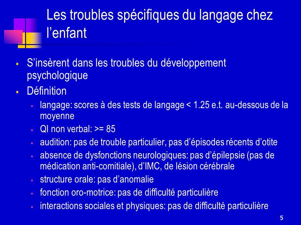 5 Les troubles spécifiques du langage chez lenfant Sinsèrent dans les troubles du développement psychologique Définition langage: scores à des tests de langage < 1.25 e.t.
