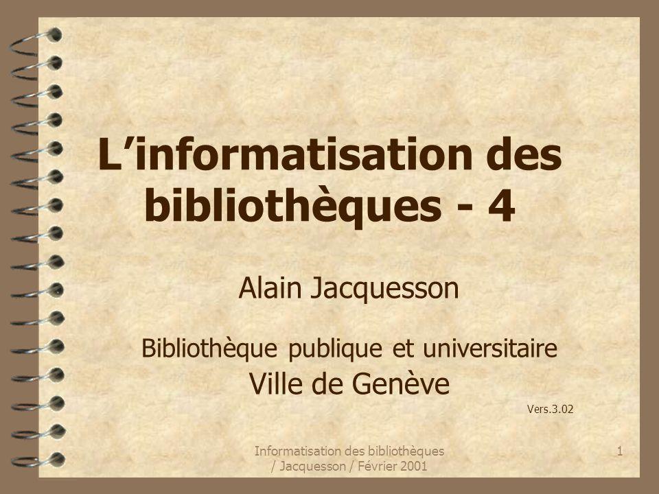 Informatisation des bibliothèques / Jacquesson / Février 2001 1 Linformatisation des bibliothèques - 4 Alain Jacquesson Bibliothèque publique et unive
