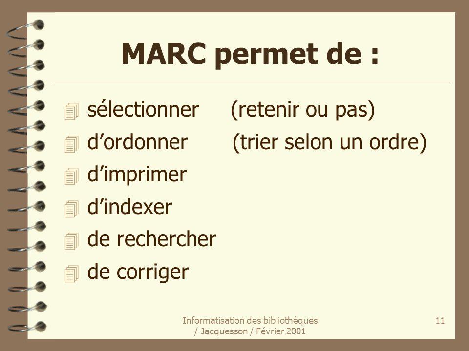 Informatisation des bibliothèques / Jacquesson / Février 2001 11 MARC permet de : 4 sélectionner (retenir ou pas) 4 dordonner (trier selon un ordre) 4