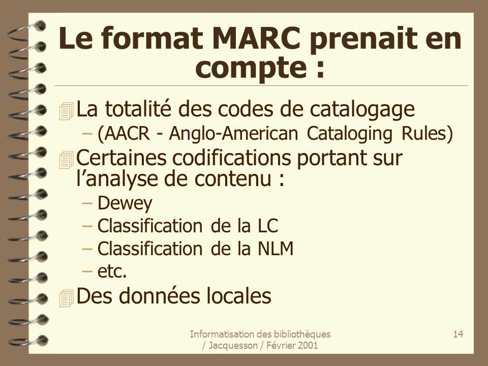 Informatisation des bibliothèques / Jacquesson / Février 2001 14 Le format MARC prenait en compte : 4 La totalité des codes de catalogage –(AACR - Ang