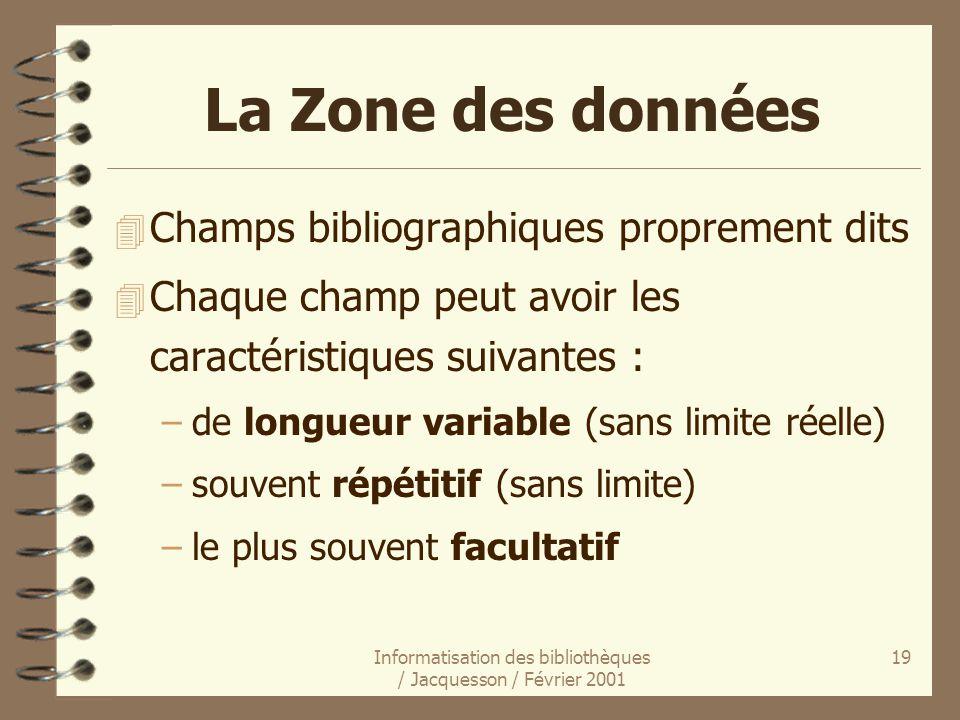 Informatisation des bibliothèques / Jacquesson / Février 2001 19 La Zone des données 4 Champs bibliographiques proprement dits 4 Chaque champ peut avo