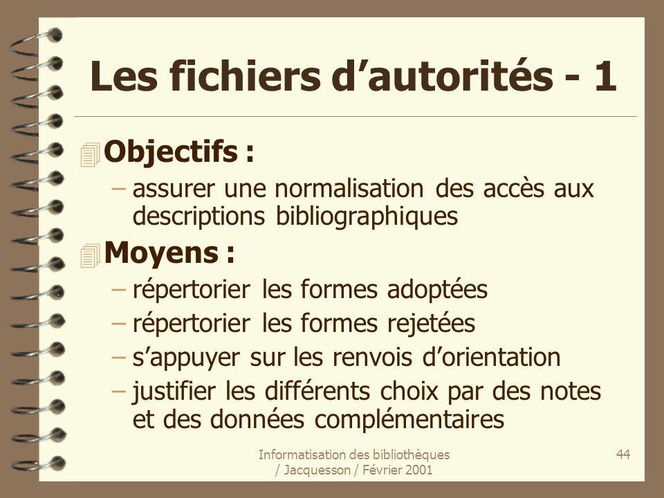 Informatisation des bibliothèques / Jacquesson / Février 2001 44 Les fichiers dautorités - 1 4 Objectifs : –assurer une normalisation des accès aux de