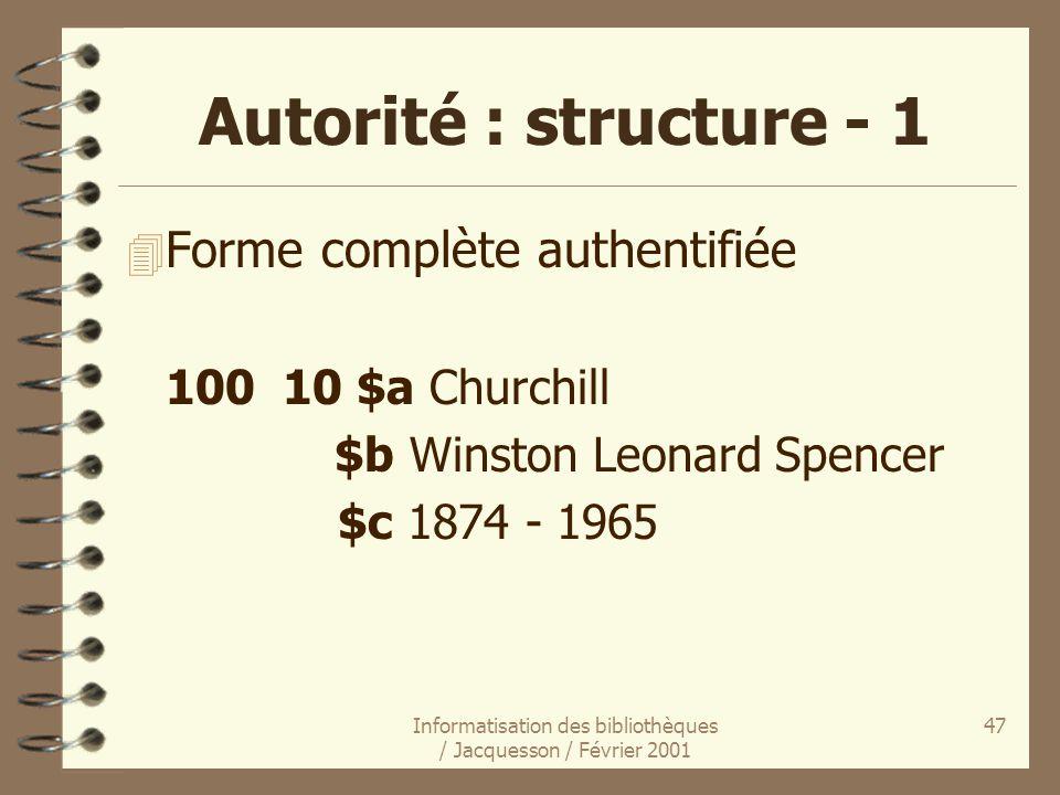 Informatisation des bibliothèques / Jacquesson / Février 2001 47 Autorité : structure - 1 4 Forme complète authentifiée 100 10 $a Churchill $b Winston