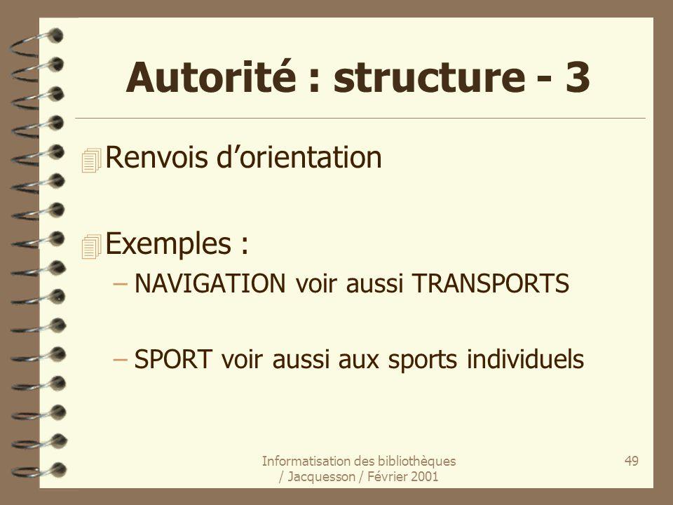 Informatisation des bibliothèques / Jacquesson / Février 2001 49 Autorité : structure - 3 4 Renvois dorientation 4 Exemples : –NAVIGATION voir aussi T