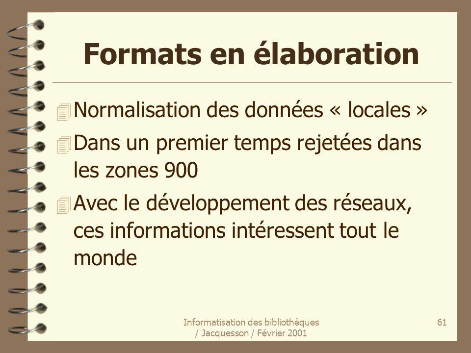 Informatisation des bibliothèques / Jacquesson / Février 2001 61 Formats en élaboration 4 Normalisation des données « locales » 4 Dans un premier temp