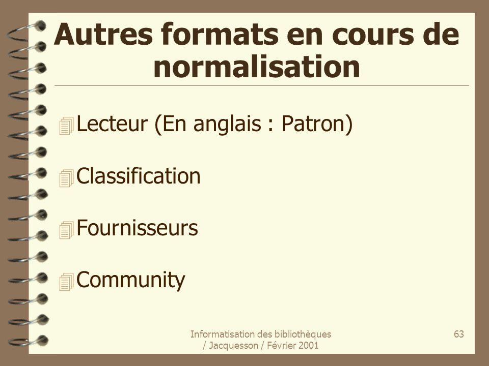Informatisation des bibliothèques / Jacquesson / Février 2001 63 Autres formats en cours de normalisation 4 Lecteur (En anglais : Patron) 4 Classifica